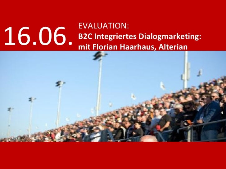 16.06.          EVALUATION:          B2C Integriertes Dialogmarketing:          mit Florian Haarhaus, Alterian