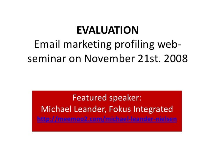 EVALUATION  Email marketing profiling web- seminar on November 21st. 2008            Featured speaker:   Michael Leander, ...