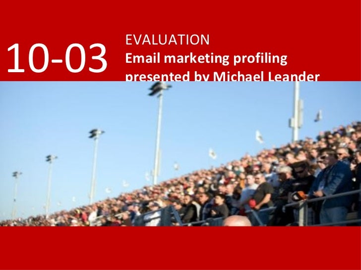 EVALUATION Email marketing profiling presented by Michael Leander 10-03