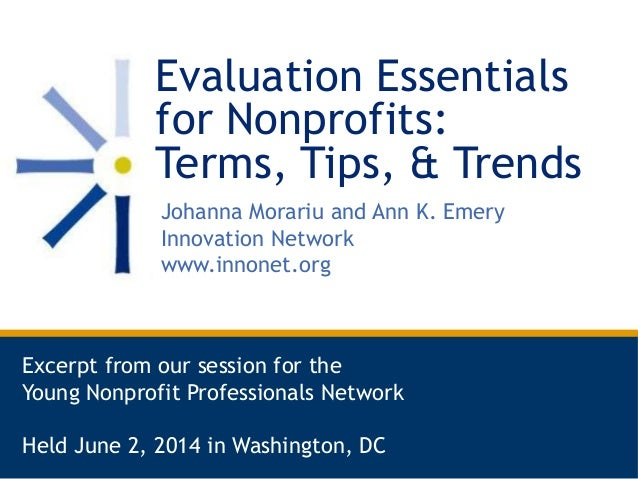 Evaluation Essentials for Nonprofits: Terms, Tips, & Trends Johanna Morariu and Ann K. Emery Innovation Network www.innone...