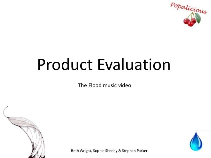 Product Evaluation<br />The Flood music video<br />Beth Wright, Sophie Sheehy &Stephen Parker<br />