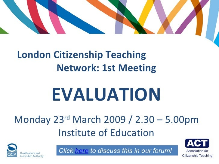 London Citizenship Teaching  Network:   1st Meeting EVALUATION Monday 23 rd  March 2009 / 2.30 – 5.00pm Institute of Educa...