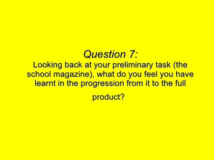Question 7: Looking back at your preliminary task (the school magazine), what do you feel you have learnt in the progressi...