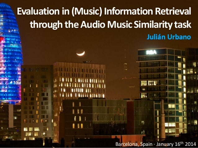 Evaluation in (Music) Information Retrieval through the Audio Music Similarity task Julián Urbano  Barcelona, Spain · Janu...