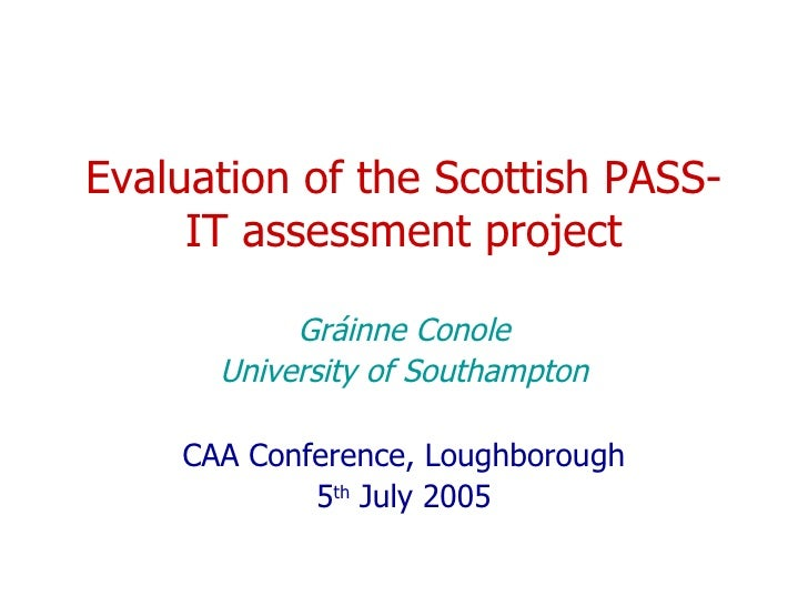 Evaluation of the Scottish PASS-IT assessment project Gráinne Conole University of Southampton CAA Conference, Loughboroug...