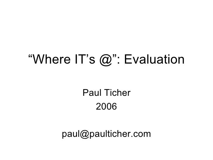 """"""" Where IT's @"""": Evaluation Paul Ticher 2006 [email_address]"""