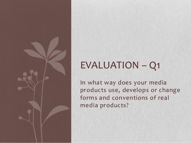 EVALUATION – Q1 In what way does your media products use, develops or change forms and conventions of real media products?