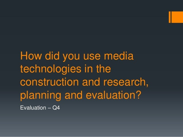 How did you use media technologies in the construction and research, planning and evaluation? Evaluation – Q4