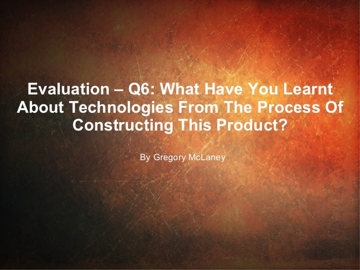 Evaluation – Q6: What Have You Learnt  About Technologies From The Process Of Constructing This Product? By Gregory McLaney