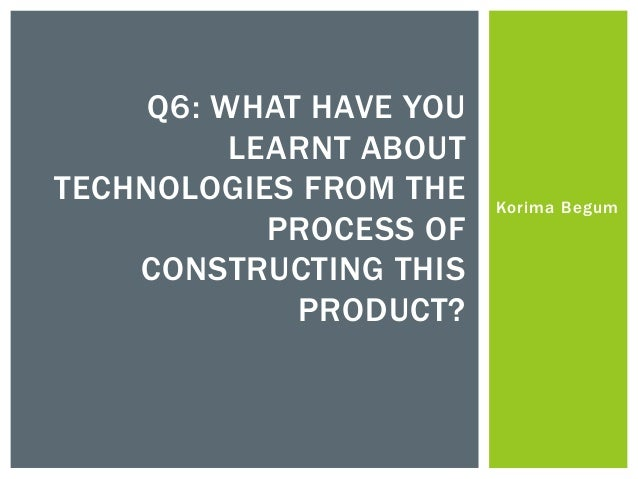 Q6: WHAT HAVE YOU          LEARNT ABOUTTECHNOLOGIES FROM THE    Korima Begum            PROCESS OF    CONSTRUCTING THIS   ...