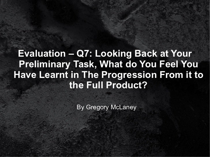 Evaluation – Q7: Looking Back at Your Preliminary Task, What do You Feel YouHave Learnt in The Progression From it to     ...