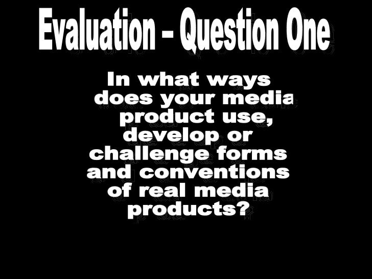 In what ways does your media product use,  develop or  challenge forms  and conventions  of real media  products? Evaluati...