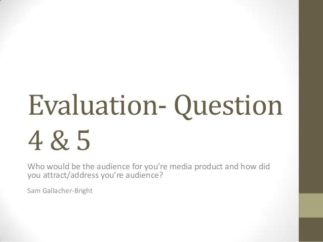 Evaluation- Question4 & 5Who would be the audience for you're media product and how didyou attract/address you're audience...