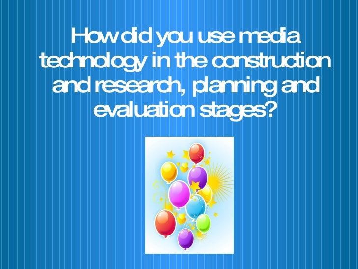 How did you use media technology in the construction and research, planning and evaluation stages?