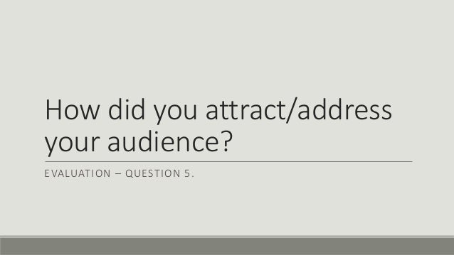 How did you attract/address your audience? EVALUATION – QUESTION 5.