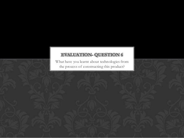 What have you learnt about technologies fromthe process of constructing this product?EVALUATION- QUESTION 6
