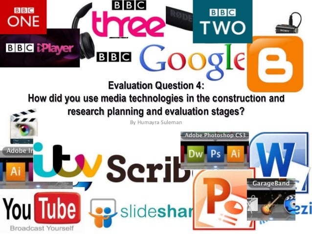 Evaluation Question 4: How did you use media technologies in the construction and research planning and evaluation stages?...