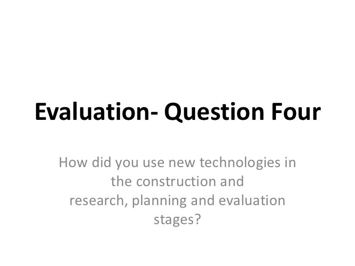 Evaluation- Question Four<br />How did you use new technologies in the construction and research, planning and evaluation ...