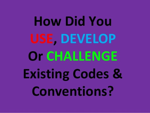 How Did You USE, DEVELOP Or CHALLENGEExisting Codes & Conventions?