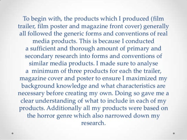 To begin with, the products which I produced (film trailer, film poster and magazine front cover) generally all followed t...