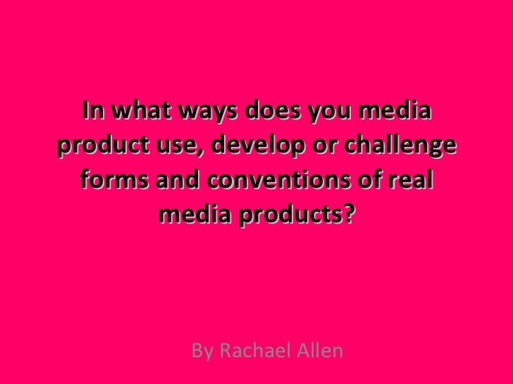 In what ways does you media product use, develop or challenge forms and conventions of real media products? By Rachael Allen