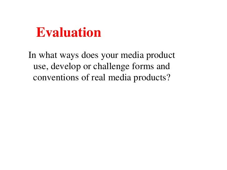Evaluation <br />In what ways does your media product use, develop or challenge forms and conventions of real media produc...