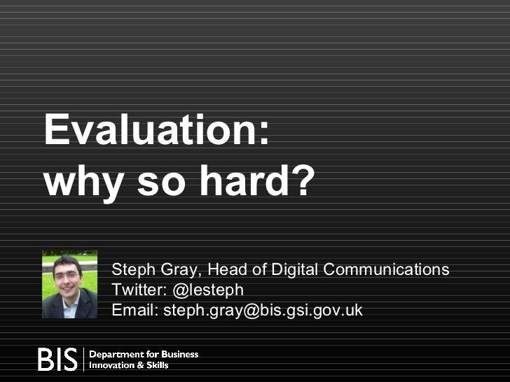 Evaluation:  why so hard? Steph Gray, Head of Digital Communications Twitter: @lesteph  Email: steph.gray@bis.gsi.gov.uk