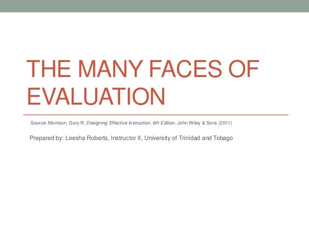 THE MANY FACES OF EVALUATION Source: Morrison, Gary R. Designing Effective Instruction, 6th Edition. John Wiley & Sons (20...