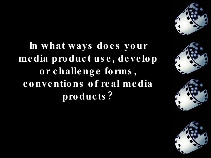 In what ways does your media product use, develop or challenge forms, conventions of real media products?