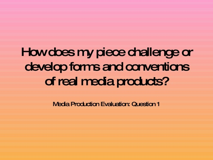 How does my piece challenge or develop forms and conventions of real media products? Media Production Evaluation: Question 1