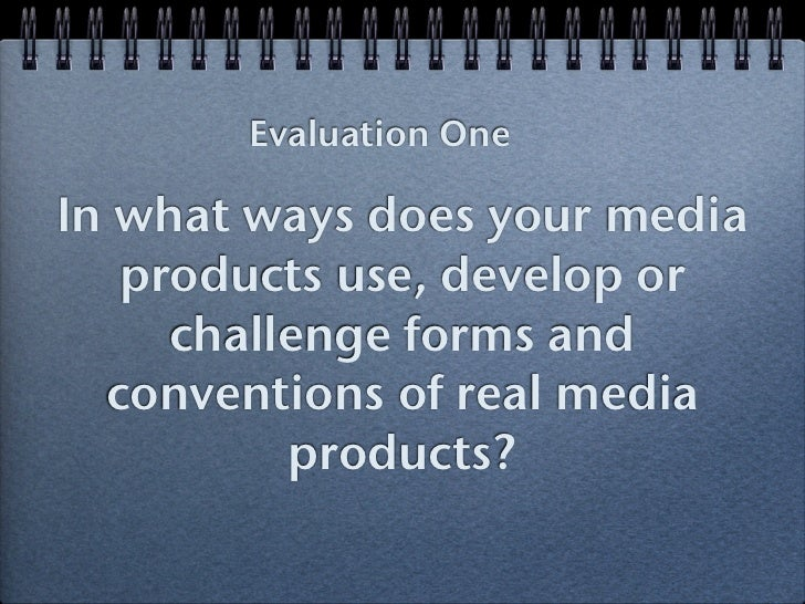 Evaluation OneIn what ways does your media   products use, develop or     challenge forms and  conventions of real media  ...