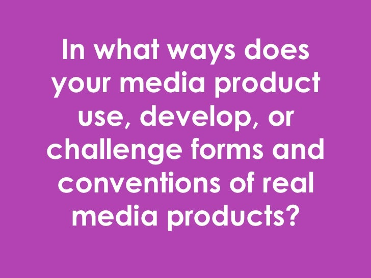 In what ways doesyour media product  use, develop, orchallenge forms and conventions of real  media products?