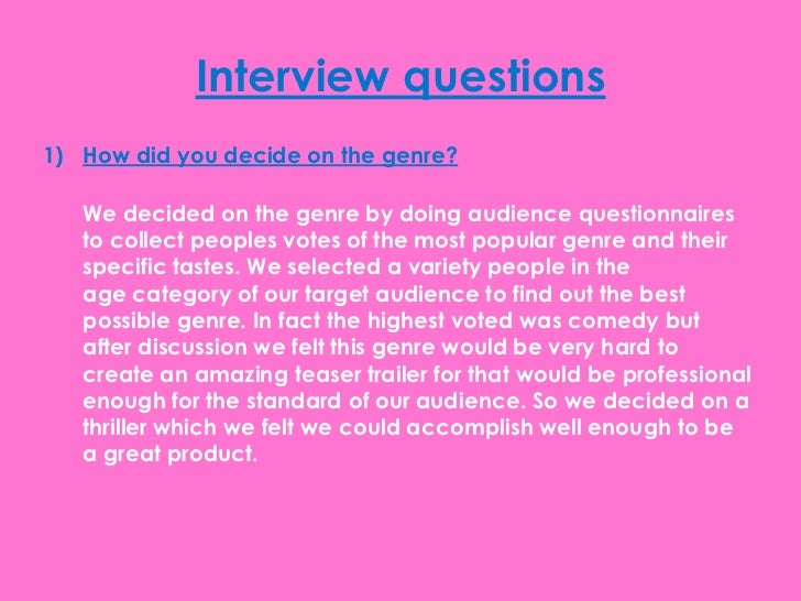 Interview questions1) How did you decide on the genre?   We decided on the genre by doing audience questionnaires   to col...