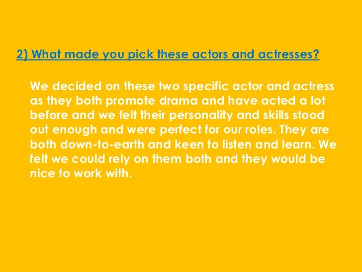 2) What made you pick these actors and actresses?  We decided on these two specific actor and actress  as they both promot...