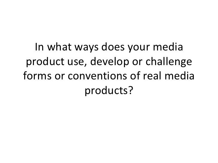 In what ways does your media product use, develop or challengeforms or conventions of real media            products?