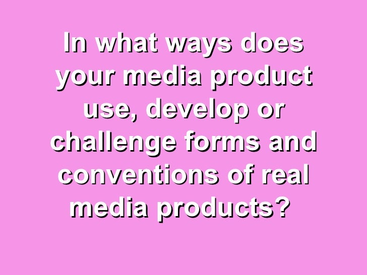 In what ways doesyour media product   use, develop orchallenge forms andconventions of real  media products?