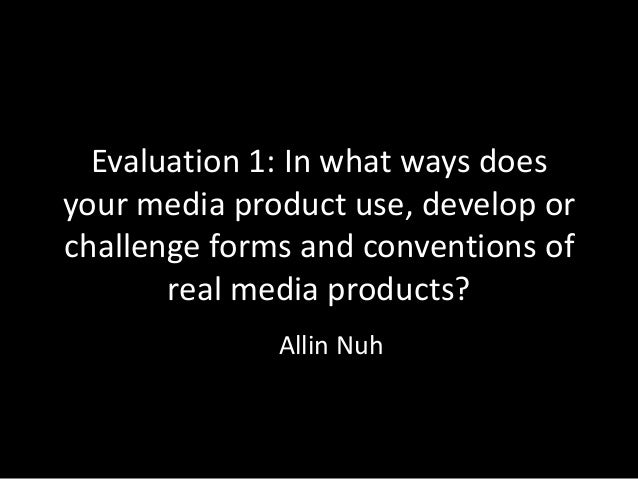 Evaluation 1: In what ways doesyour media product use, develop orchallenge forms and conventions of       real media produ...