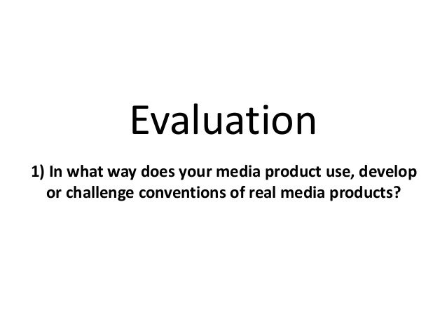 Evaluation 1) In what way does your media product use, develop or challenge conventions of real media products?