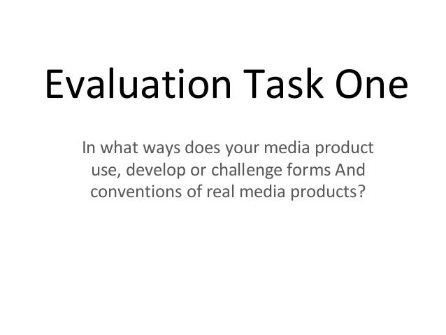 Evaluation Task One In what ways does your media product use, develop or challenge forms And conventions of real media pro...