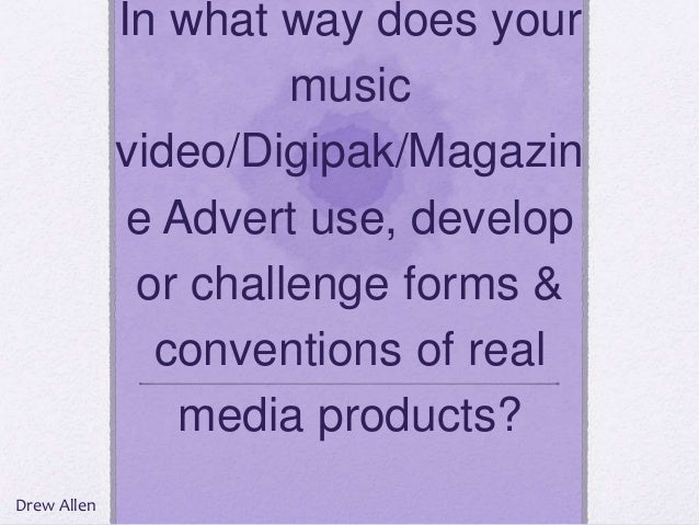 In what way does your music video/Digipak/Magazin e Advert use, develop or challenge forms & conventions of real media pro...