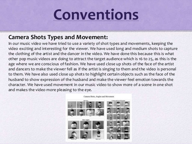 Conventions Camera Shots Types and Movement: In our music video we have tried to use a variety of shot types and movements...