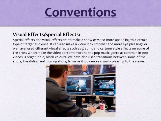 Visual Effects/Special Effects: Special effects and visual effects are to make a show or video more appealing to a certain...