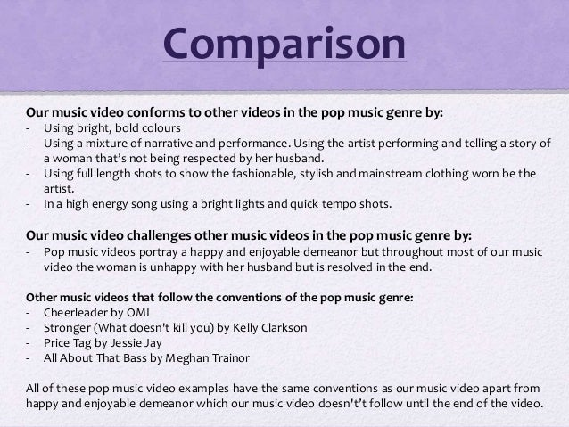 Comparison Our music video conforms to other videos in the pop music genre by: - Using bright, bold colours - Using a mixt...