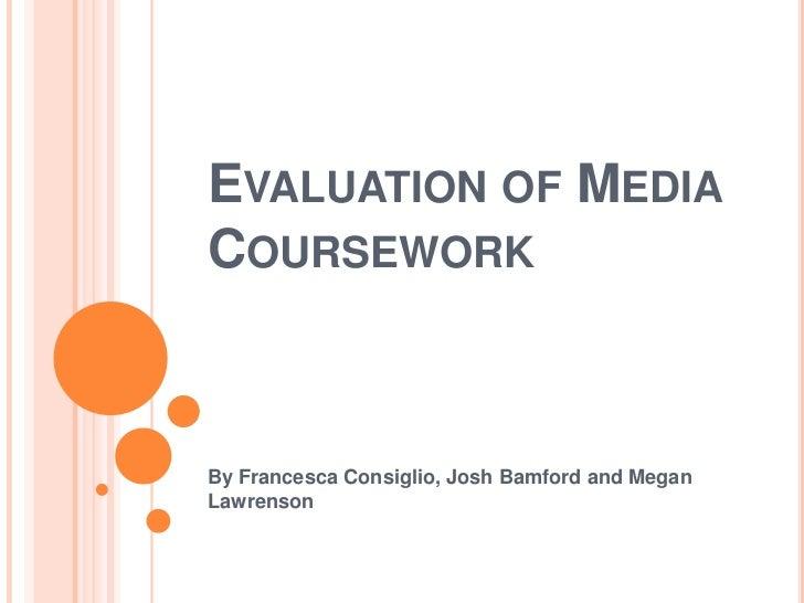 EVALUATION OF MEDIACOURSEWORKBy Francesca Consiglio, Josh Bamford and MeganLawrenson