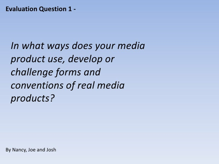 Evaluation Question 1 -  In what ways does your media  product use, develop or  challenge forms and  conventions of real m...