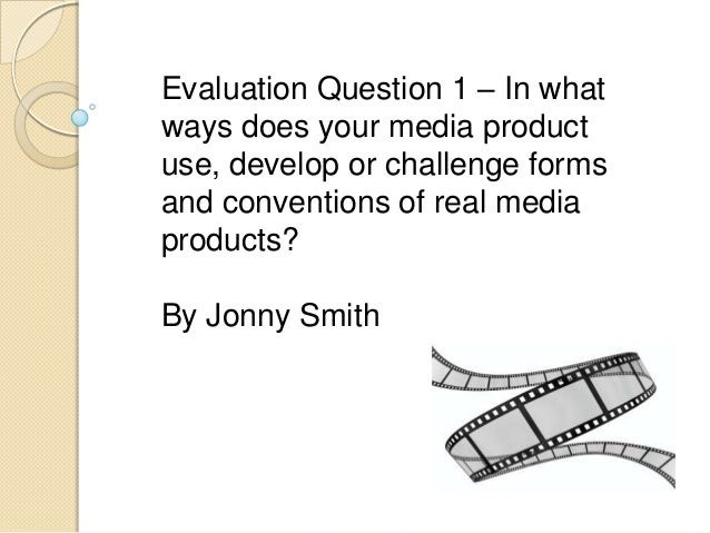Evaluation Question 1 – In what ways does your media product use, develop or challenge forms and conventions of real media...