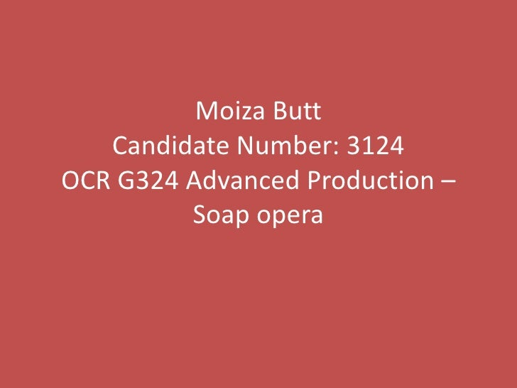 Moiza Butt   Candidate Number: 3124OCR G324 Advanced Production –         Soap opera