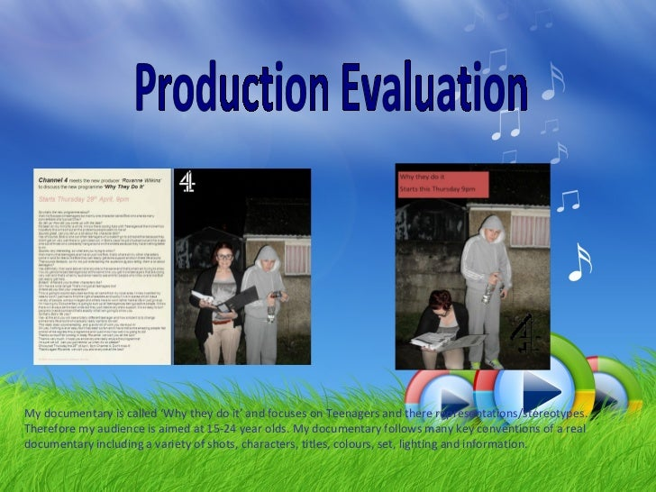 Production Evaluation My documentary is called 'Why they do it' and focuses on Teenagers and there representations/stereot...