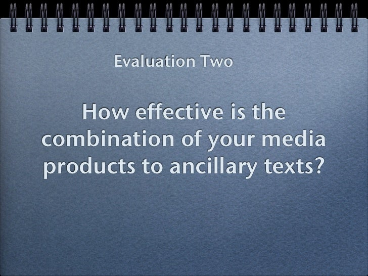 Evaluation Two   How effective is thecombination of your mediaproducts to ancillary texts?
