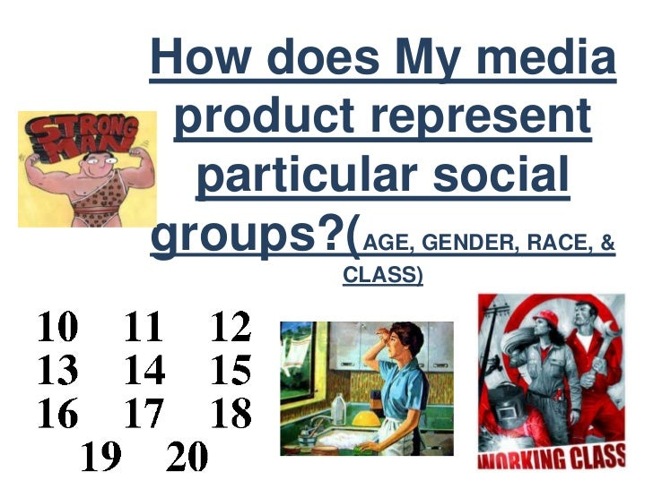 How does My media product represent  particular socialgroups?(AGE, GENDER, RACE, &           CLASS)